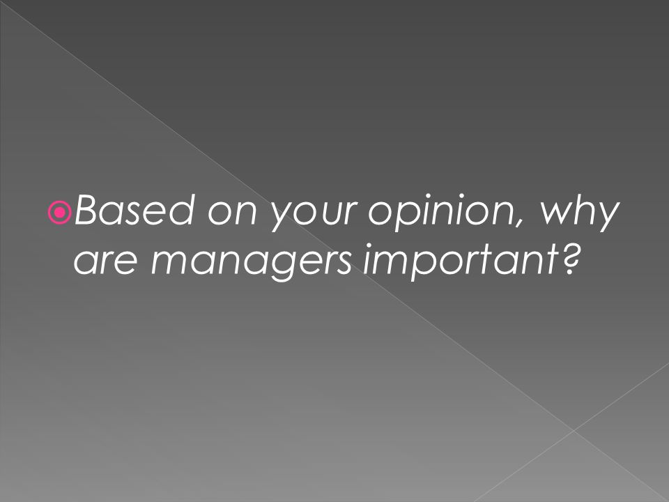  Based on your opinion, why are managers important
