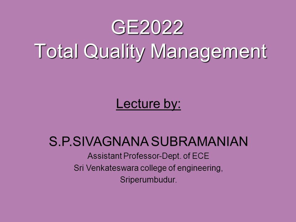 GE2022 Total Quality Management Lecture by: S.P.SIVAGNANA SUBRAMANIAN Assistant Professor-Dept.
