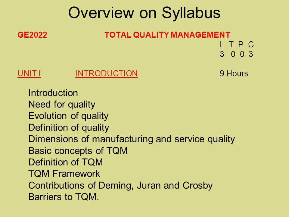 Overview on Syllabus GE2022 TOTAL QUALITY MANAGEMENT L T P C 3 0 0 3 UNIT I INTRODUCTION 9 Hours Introduction Need for quality Evolution of quality Definition of quality Dimensions of manufacturing and service quality Basic concepts of TQM Definition of TQM TQM Framework Contributions of Deming, Juran and Crosby Barriers to TQM.