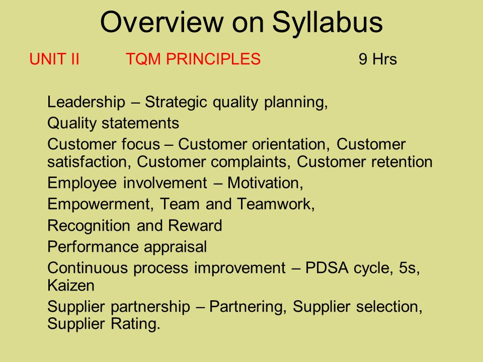 Overview on Syllabus UNIT II TQM PRINCIPLES 9 Hrs Leadership – Strategic quality planning, Quality statements Customer focus – Customer orientation, Customer satisfaction, Customer complaints, Customer retention Employee involvement – Motivation, Empowerment, Team and Teamwork, Recognition and Reward Performance appraisal Continuous process improvement – PDSA cycle, 5s, Kaizen Supplier partnership – Partnering, Supplier selection, Supplier Rating.