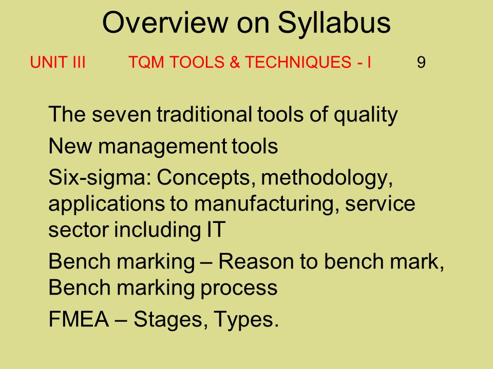 Overview on Syllabus UNIT III TQM TOOLS & TECHNIQUES - I 9 The seven traditional tools of quality New management tools Six-sigma: Concepts, methodology, applications to manufacturing, service sector including IT Bench marking – Reason to bench mark, Bench marking process FMEA – Stages, Types.