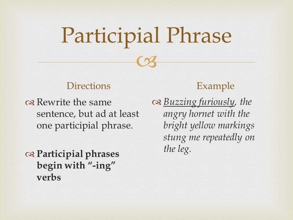  Participial Phrase Directions  Rewrite the same sentence, but ad at least one participial phrase.