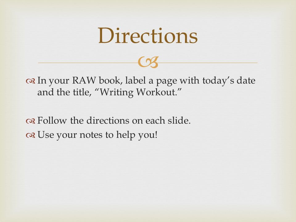   In your RAW book, label a page with today's date and the title, Writing Workout.  Follow the directions on each slide.