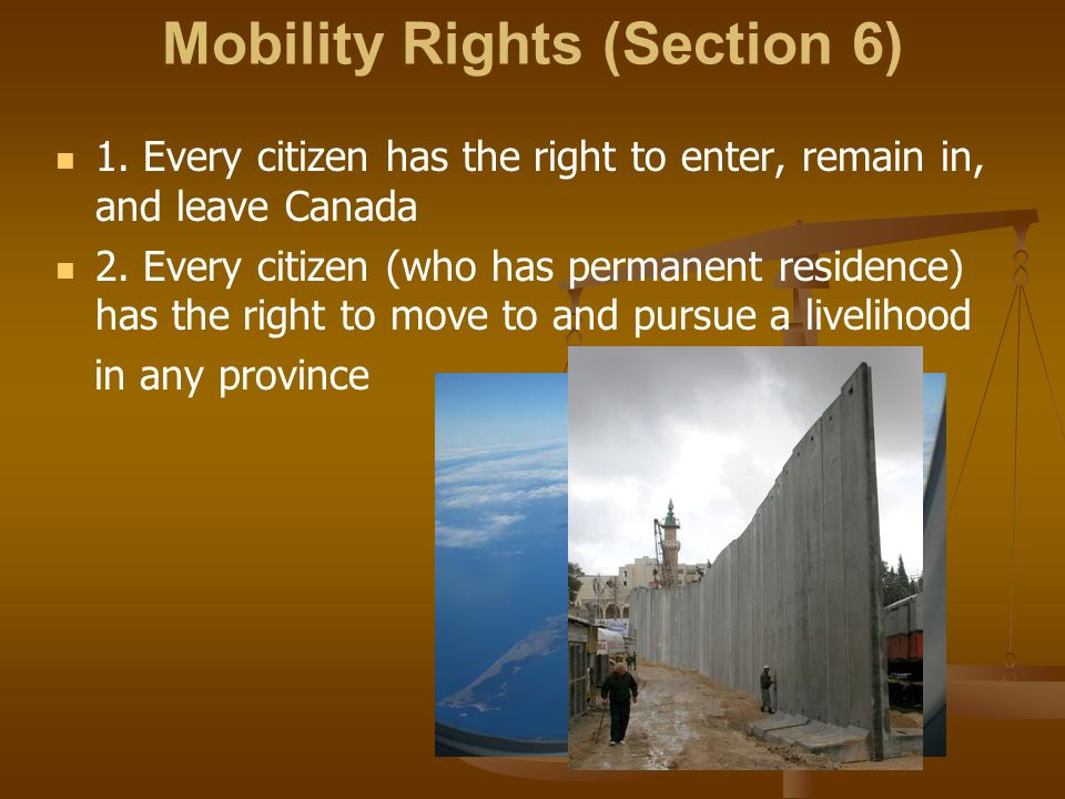 Mobility Rights (Section 6) 1. Every citizen has the right to enter, remain in, and leave Canada 2.