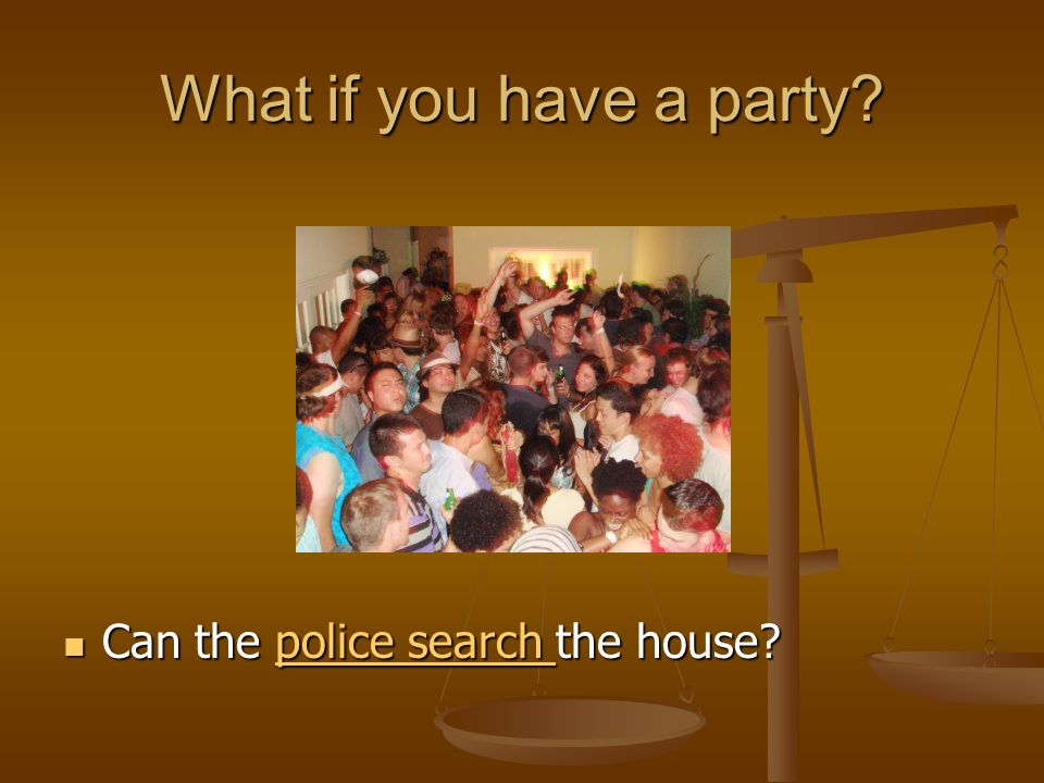 What if you have a party. Can the police search the house.