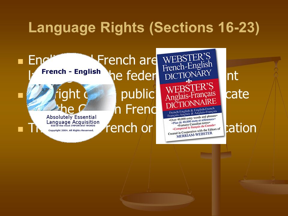 Language Rights (Sections 16-23) English and French are the official languages of the federal government The right of the public to communicate with the Gov't in French or English The right to French or English Education