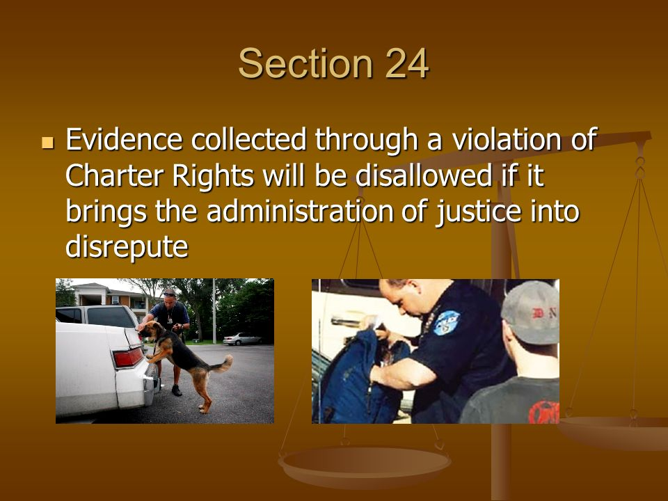 Section 24 Evidence collected through a violation of Charter Rights will be disallowed if it brings the administration of justice into disrepute Evidence collected through a violation of Charter Rights will be disallowed if it brings the administration of justice into disrepute
