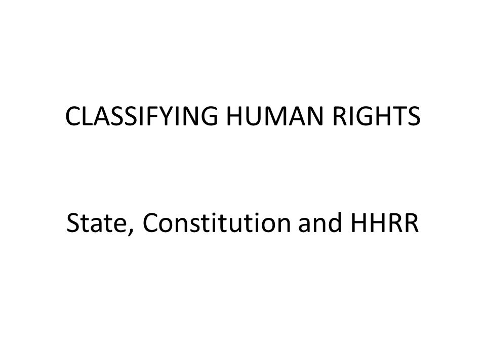 CLASSIFYING HUMAN RIGHTS State, Constitution and HHRR