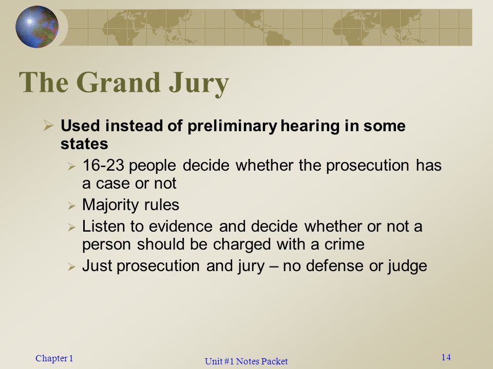 Chapter 1 The Grand Jury  Used instead of preliminary hearing in some states  16-23 people decide whether the prosecution has a case or not  Majority rules  Listen to evidence and decide whether or not a person should be charged with a crime  Just prosecution and jury – no defense or judge 14 Unit #1 Notes Packet