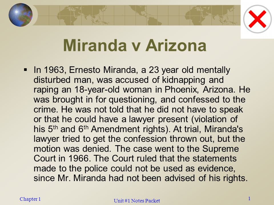 Chapter 1 1 Miranda v Arizona  In 1963, Ernesto Miranda, a 23 year old mentally disturbed man, was accused of kidnapping and raping an 18-year-old woman in Phoenix, Arizona.