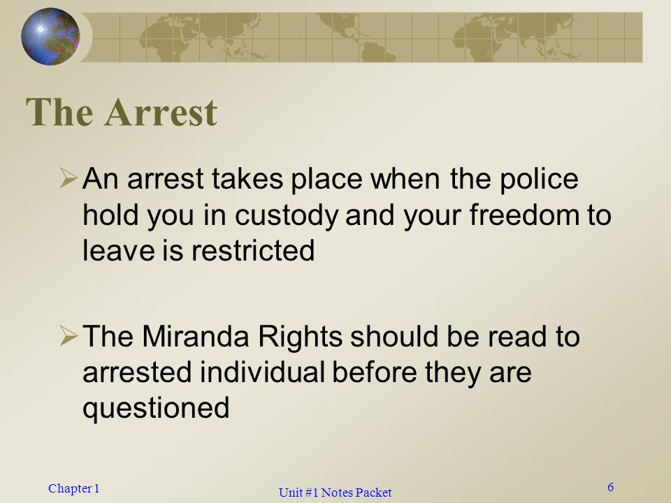 Chapter 1 The Arrest  An arrest takes place when the police hold you in custody and your freedom to leave is restricted  The Miranda Rights should be read to arrested individual before they are questioned 6 Unit #1 Notes Packet