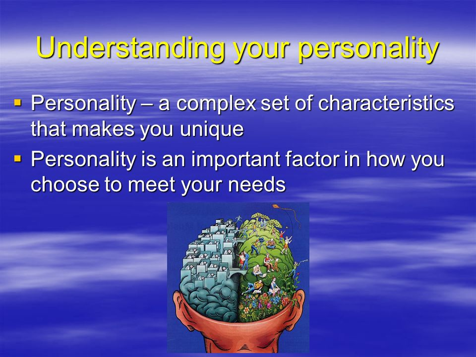 Influences on your personality  Heredity –Plays a role in determining a person's basic intellectual abilities and temperament –May also influence risk-taking behaviors and talents  Environment –Everything that surrounds you in your day-to-day life  Every person, place, object, event, or activity in your life –Role models  Modeling – observing and learning from the behaviors of those around you