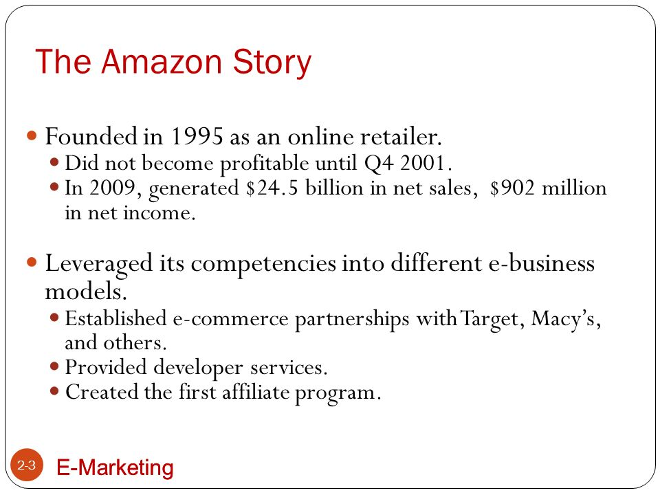 E-Marketing The Amazon Story 2-4 Amazon's success is based on selection, lower prices, product availability, innovative technology, and better product information.