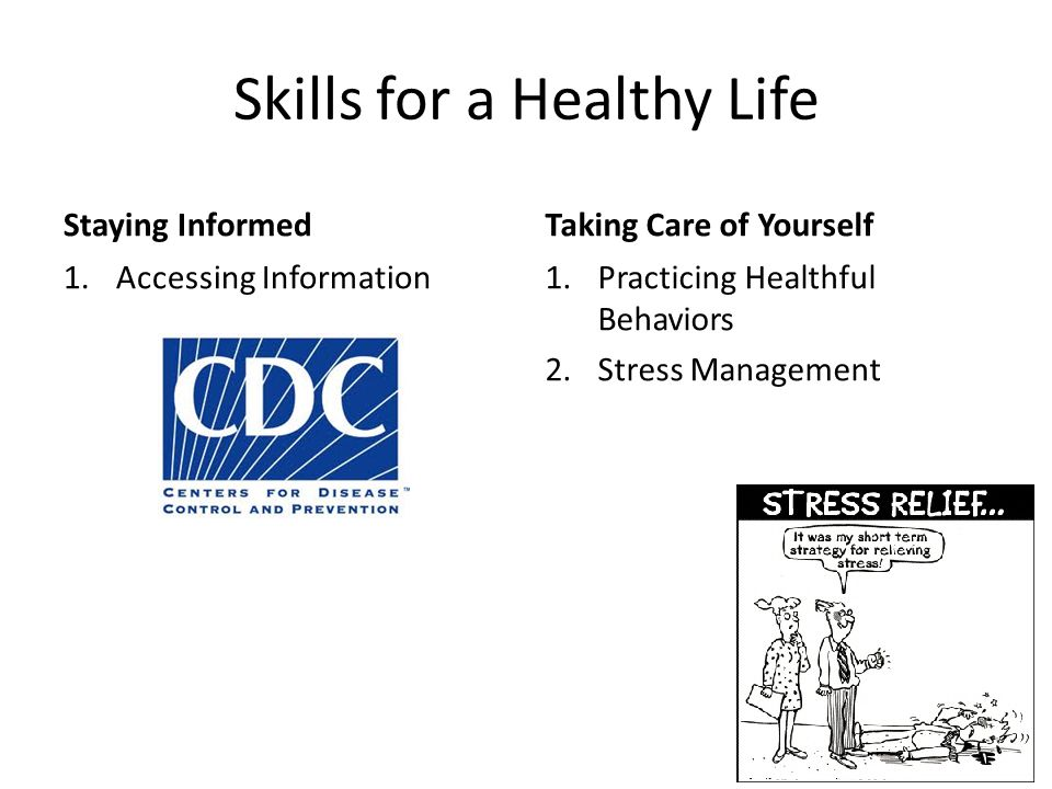 Skills for a Healthy Life Staying Informed 1.Accessing Information Taking Care of Yourself 1.Practicing Healthful Behaviors 2.Stress Management