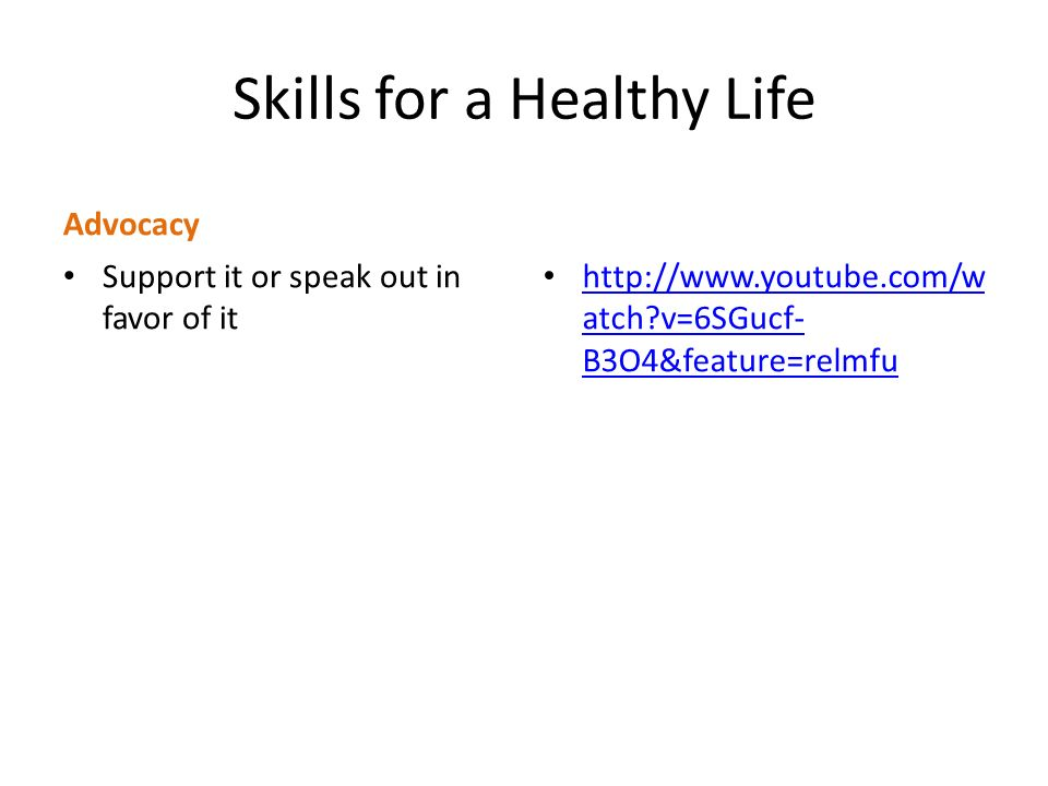 Skills for a Healthy Life Advocacy Support it or speak out in favor of it http://www.youtube.com/w atch v=6SGucf- B3O4&feature=relmfu http://www.youtube.com/w atch v=6SGucf- B3O4&feature=relmfu