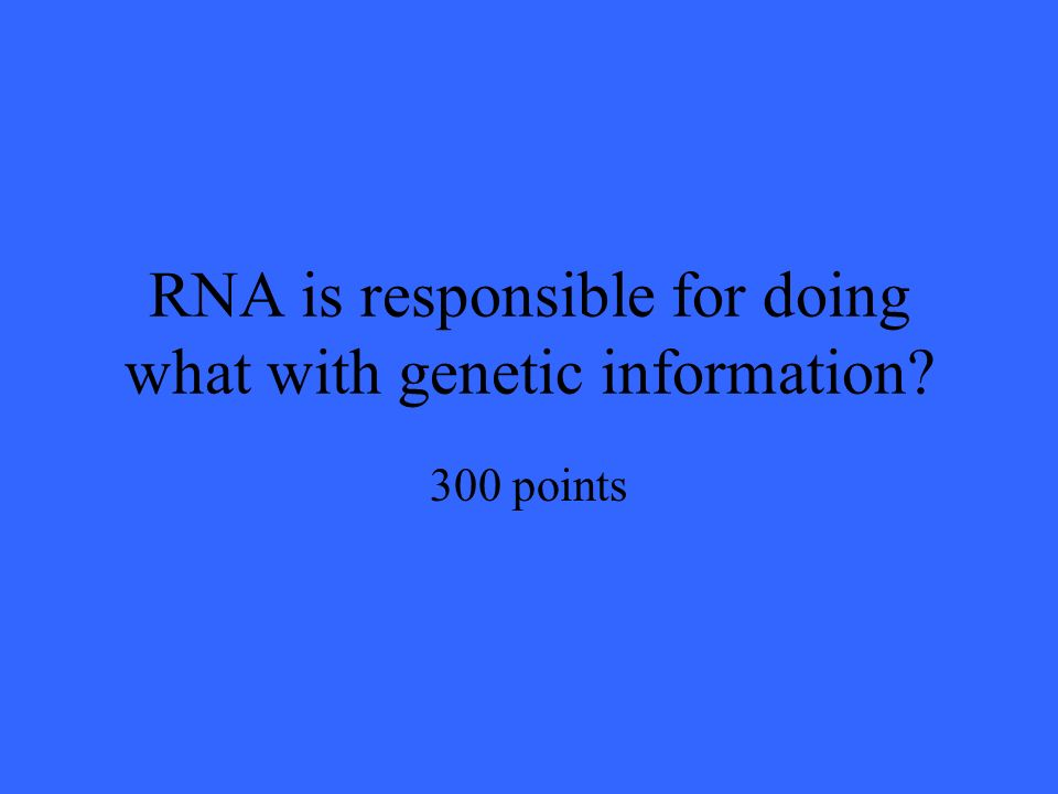 RNA is responsible for doing what with genetic information 300 points