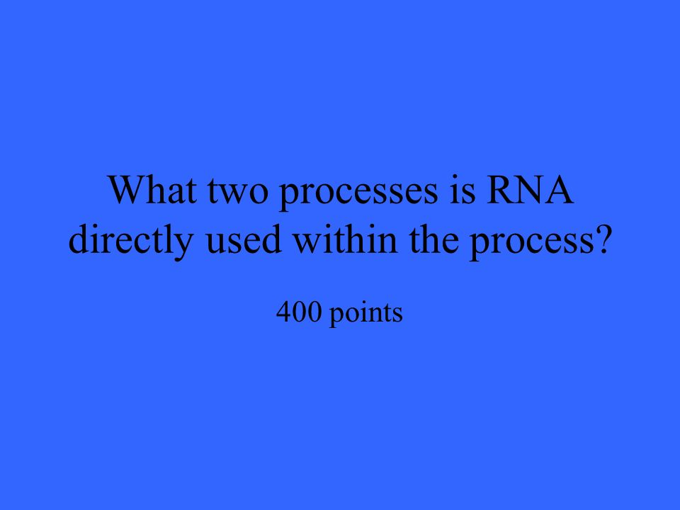 What two processes is RNA directly used within the process 400 points