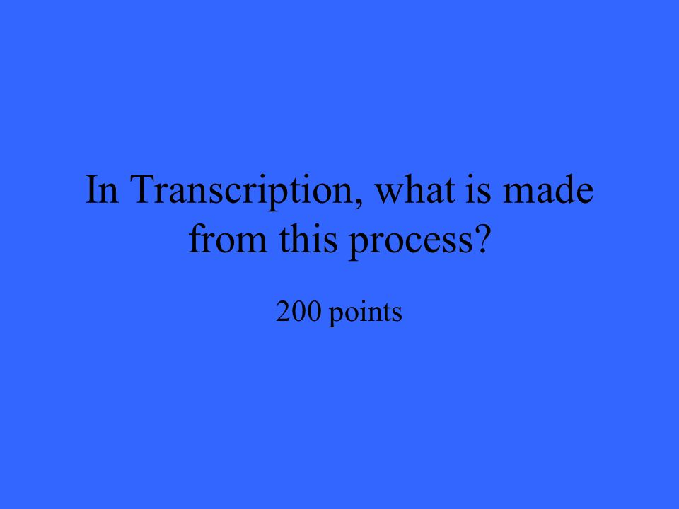 In Transcription, what is made from this process 200 points
