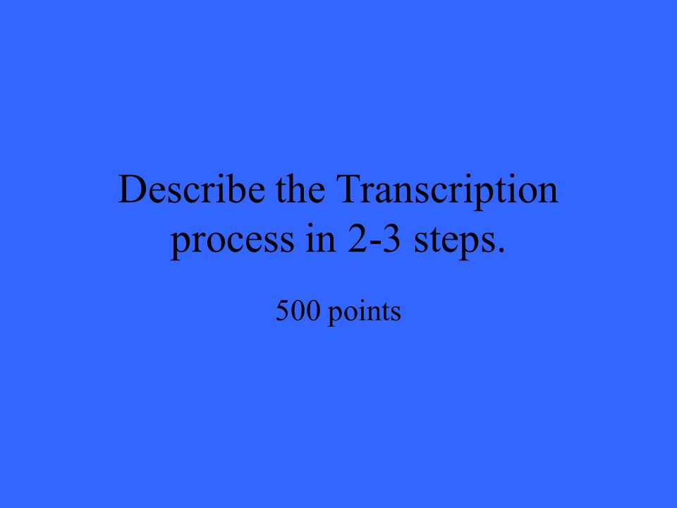 Describe the Transcription process in 2-3 steps. 500 points