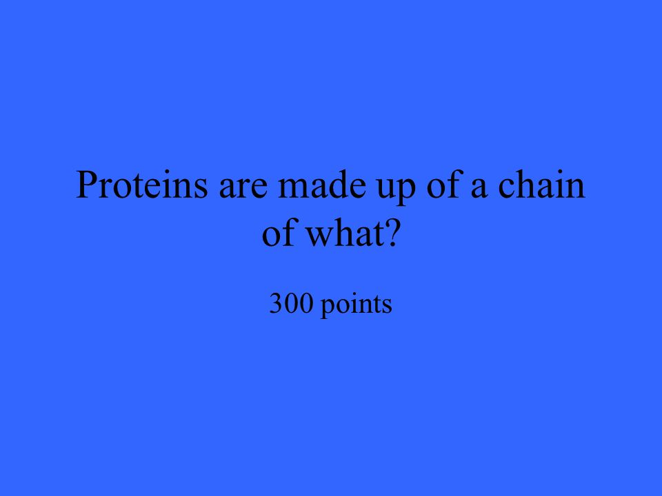 Proteins are made up of a chain of what 300 points