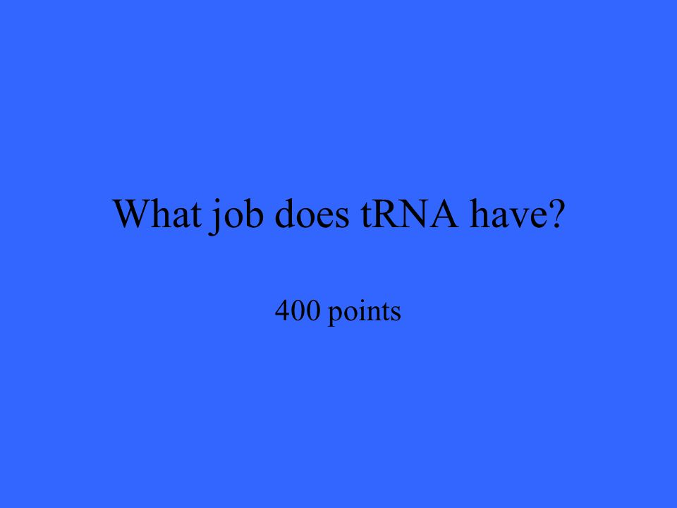 What job does tRNA have 400 points