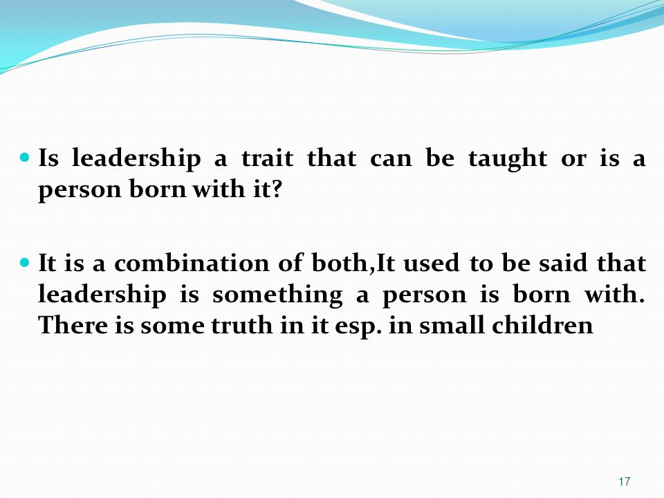Is leadership a trait that can be taught or is a person born with it? It is a combination of both,It used to be said that leadership is something a pe