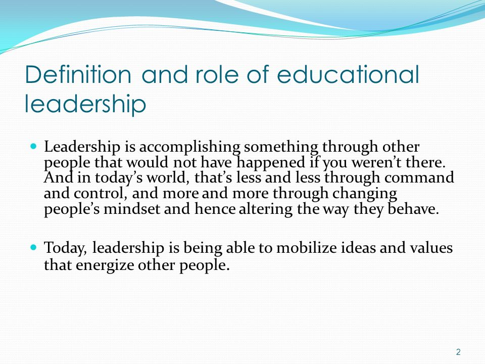Definition and role of educational leadership Leadership is accomplishing something through other people that would not have happened if you weren't t