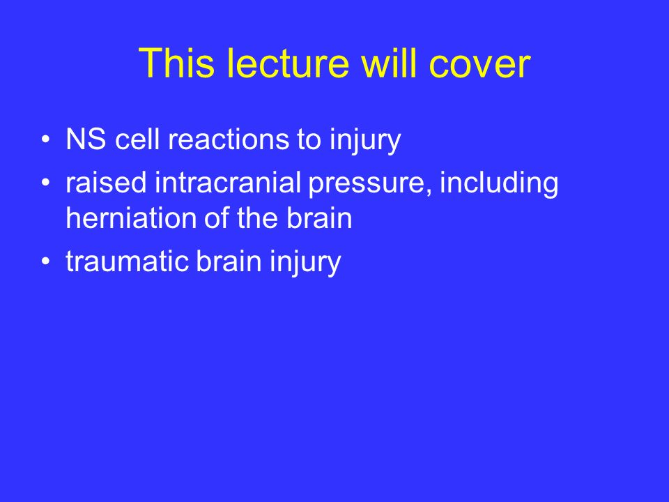 This lecture will cover NS cell reactions to injury raised intracranial pressure, including herniation of the brain traumatic brain injury
