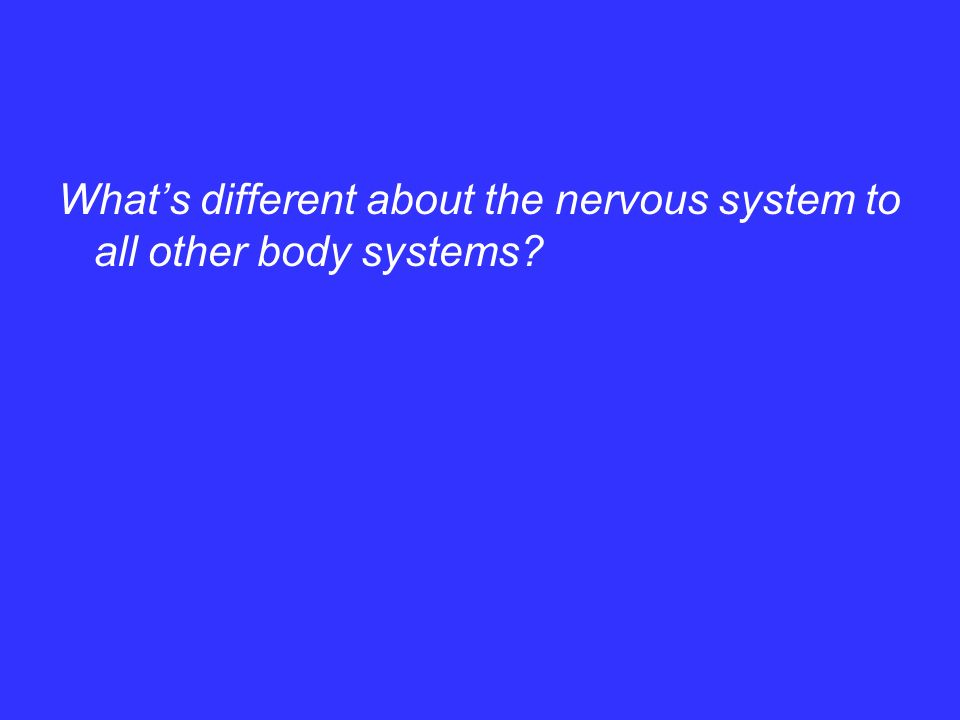 What's different about the nervous system to all other body systems