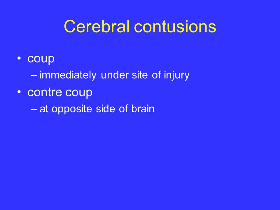 Cerebral contusions coup –immediately under site of injury contre coup –at opposite side of brain