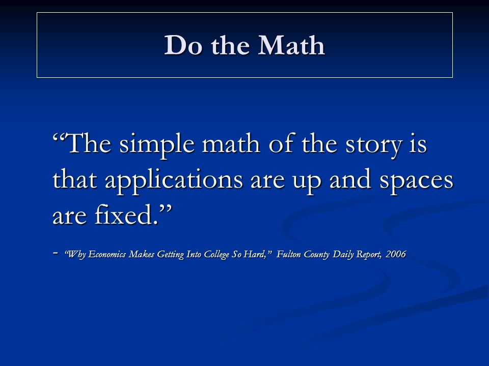 Do the Math The simple math of the story is that applications are up and spaces are fixed. - Why Economics Makes Getting Into College So Hard, Fulton County Daily Report, 2006