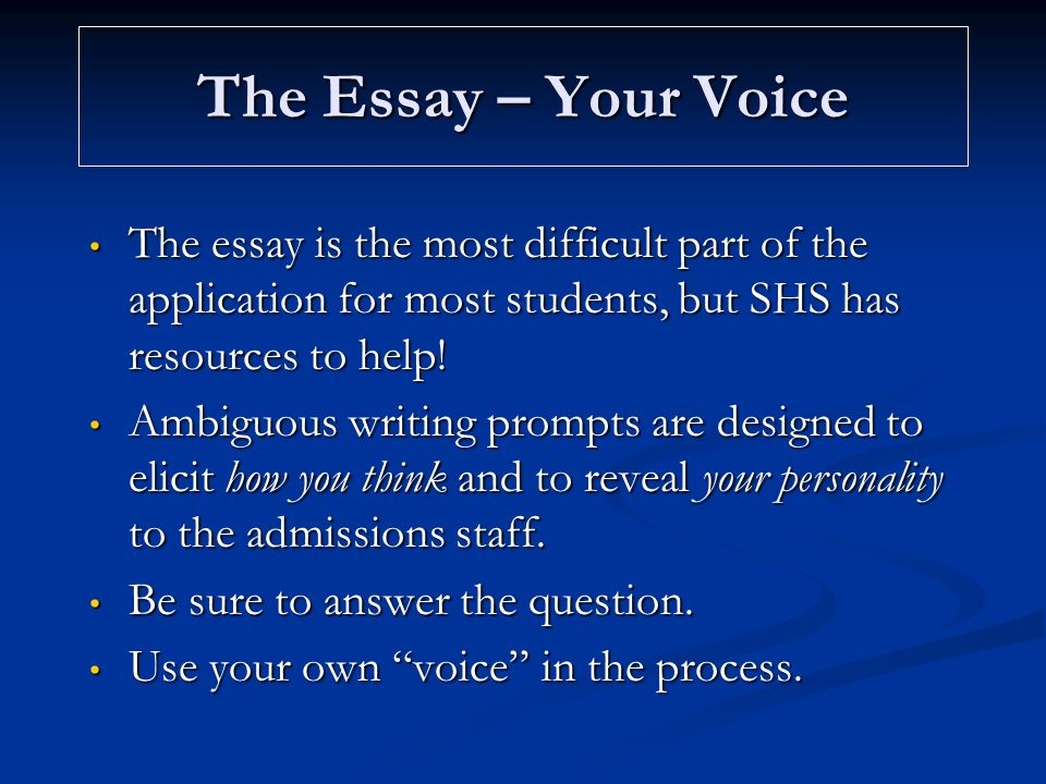 The Essay – Your Voice The essay is the most difficult part of the application for most students, but SHS has resources to help.