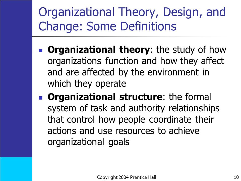 Copyright 2004 Prentice Hall 10 Organizational Theory, Design, and Change: Some Definitions Organizational theory: the study of how organizations function and how they affect and are affected by the environment in which they operate Organizational structure: the formal system of task and authority relationships that control how people coordinate their actions and use resources to achieve organizational goals