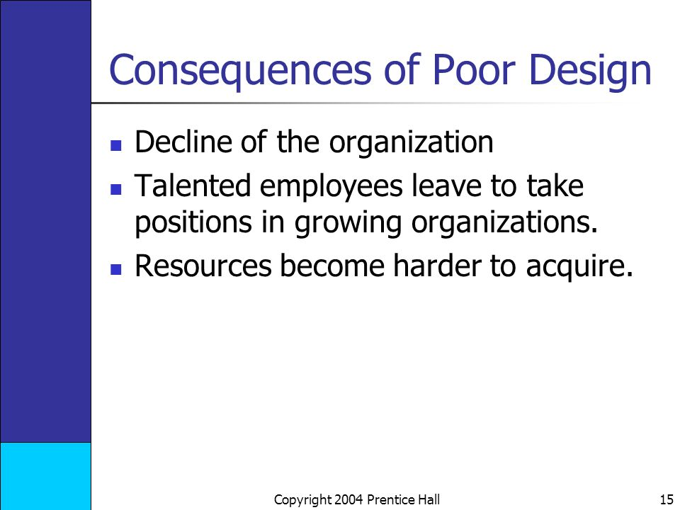 Copyright 2004 Prentice Hall 15 Consequences of Poor Design Decline of the organization Talented employees leave to take positions in growing organizations.