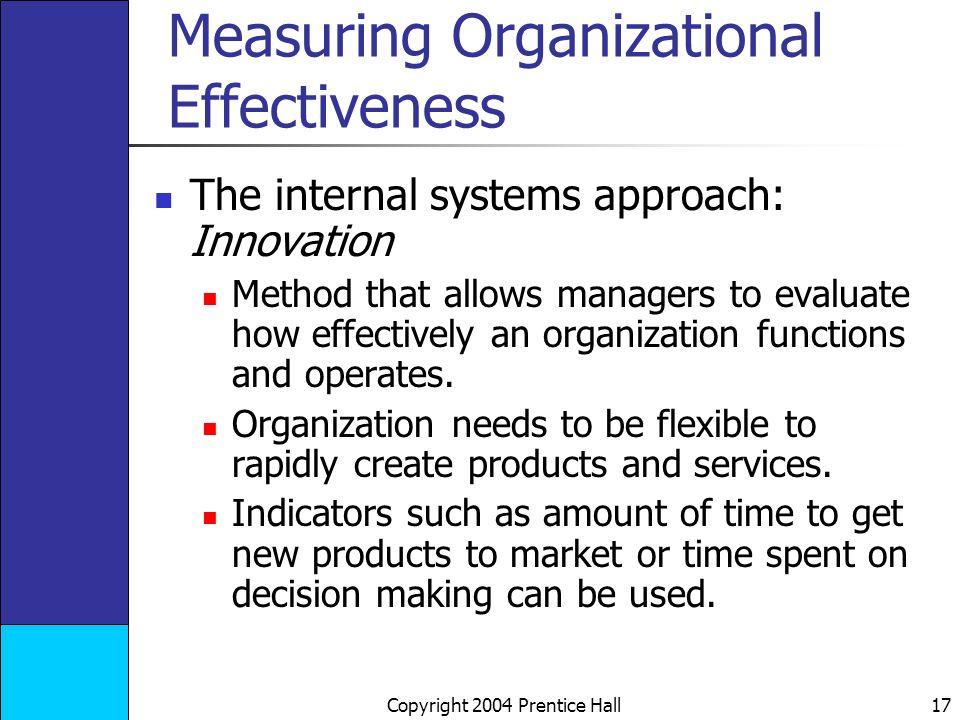 Copyright 2004 Prentice Hall 17 Measuring Organizational Effectiveness The internal systems approach: Innovation Method that allows managers to evaluate how effectively an organization functions and operates.