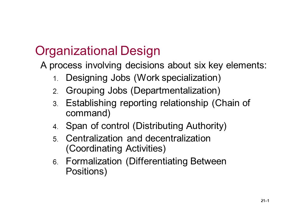 21–1 Organizational Design A process involving decisions about six key elements: 1. Designing Jobs (Work specialization) 2. Grouping Jobs (Departmenta