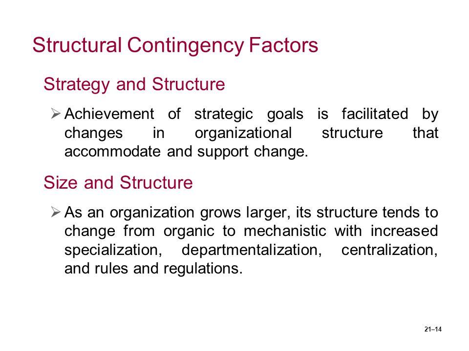 21–14 Structural Contingency Factors Strategy and Structure  Achievement of strategic goals is facilitated by changes in organizational structure that accommodate and support change.