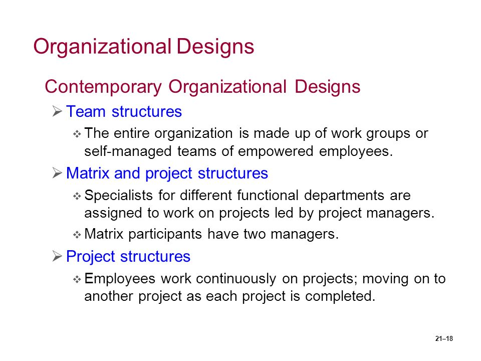 21–18 Organizational Designs Contemporary Organizational Designs  Team structures  The entire organization is made up of work groups or self-managed teams of empowered employees.