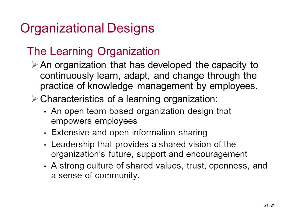 21–21 Organizational Designs The Learning Organization  An organization that has developed the capacity to continuously learn, adapt, and change through the practice of knowledge management by employees.