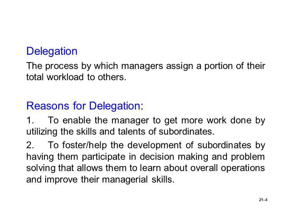 21–4 Delegation The process by which managers assign a portion of their total workload to others. Reasons for Delegation: 1.To enable the manager to g