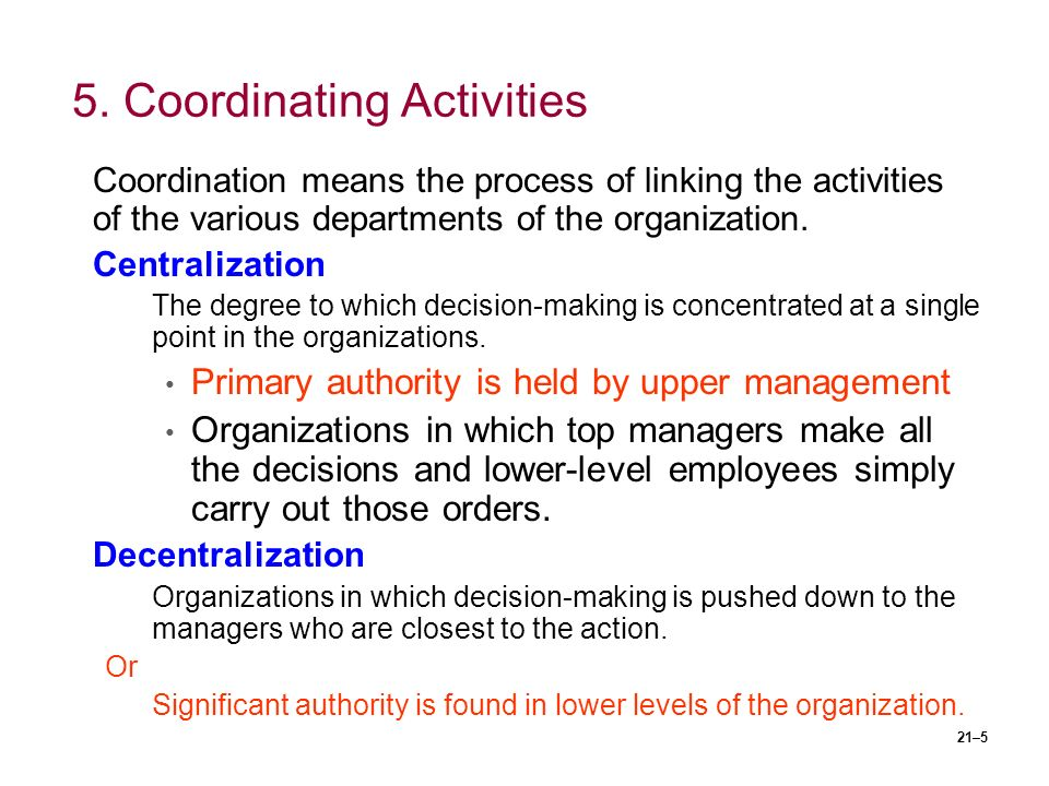21–5 5. Coordinating Activities Coordination means the process of linking the activities of the various departments of the organization. Centralizatio