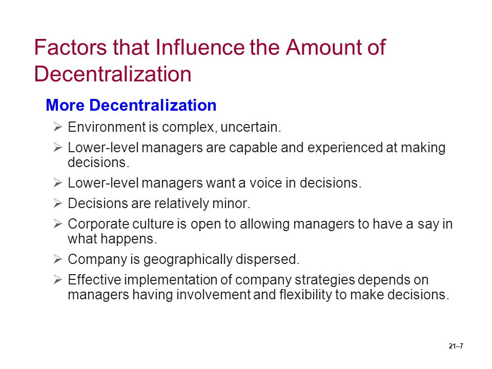 21–7 Factors that Influence the Amount of Decentralization More Decentralization  Environment is complex, uncertain.