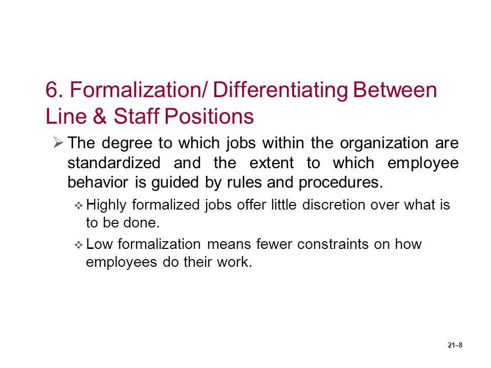 21–8 6. Formalization/ Differentiating Between Line & Staff Positions  The degree to which jobs within the organization are standardized and the exte