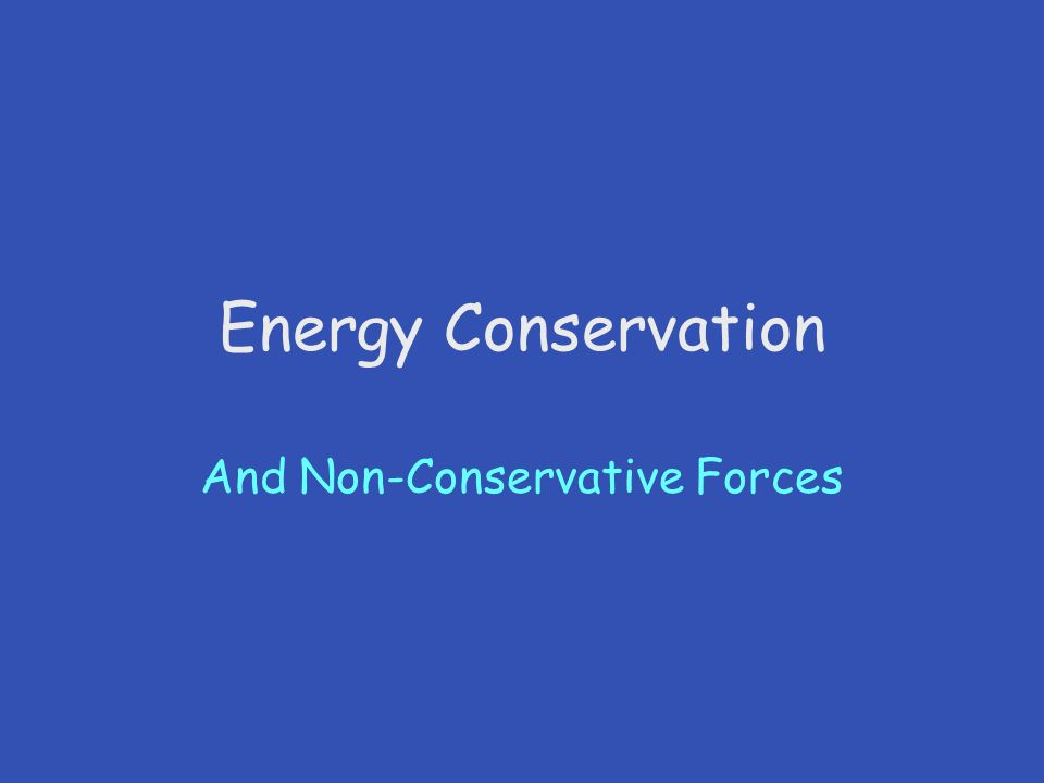 Energy Conservation And Non-Conservative Forces. Conservation of ...