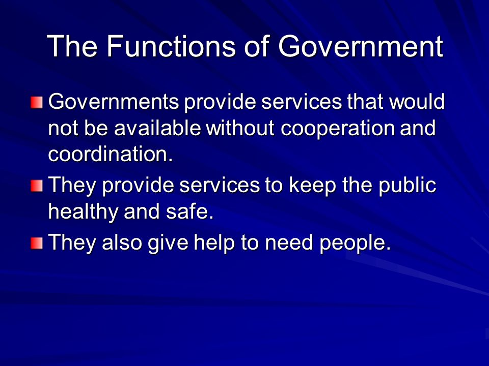 The Functions of Government Governments provide services that would not be available without cooperation and coordination. They provide services to ke