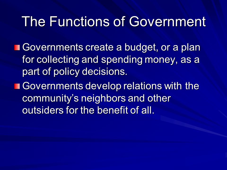 The Functions of Government Governments create a budget, or a plan for collecting and spending money, as a part of policy decisions. Governments devel