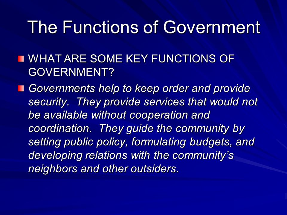 The Functions of Government WHAT ARE SOME KEY FUNCTIONS OF GOVERNMENT? Governments help to keep order and provide security. They provide services that