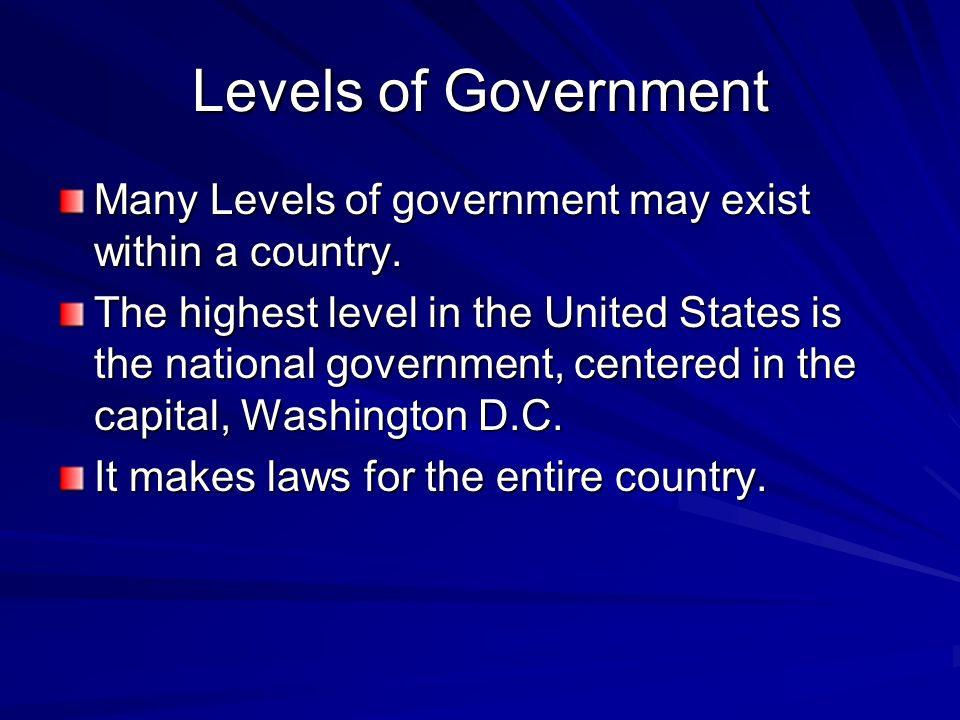 Levels of Government Many Levels of government may exist within a country. The highest level in the United States is the national government, centered