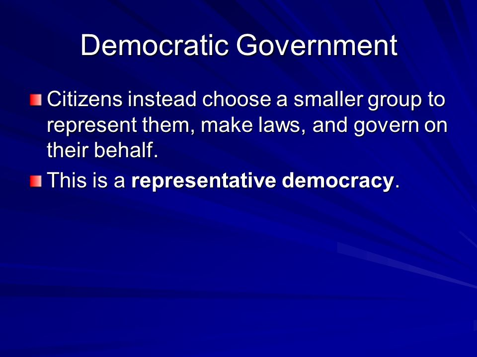 Democratic Government Citizens instead choose a smaller group to represent them, make laws, and govern on their behalf. This is a representative democ
