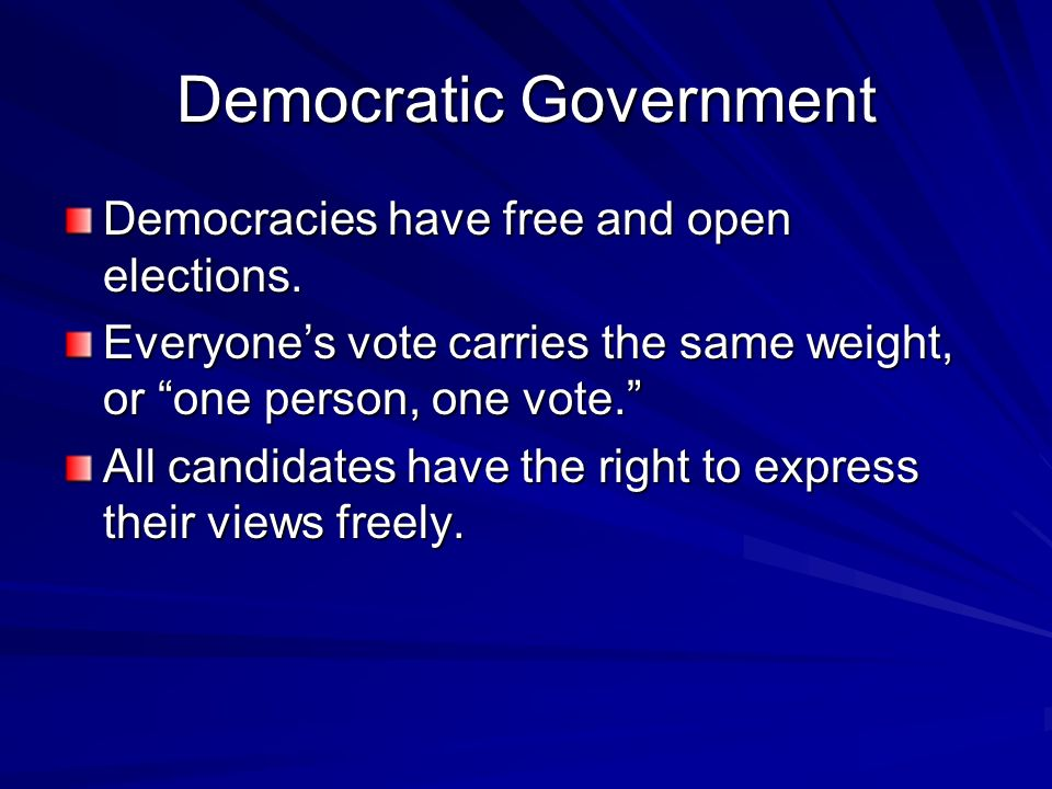 """Democratic Government Democracies have free and open elections. Everyone's vote carries the same weight, or """"one person, one vote."""" All candidates hav"""
